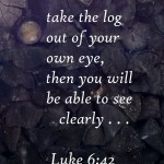 take the log out Luke 6 42